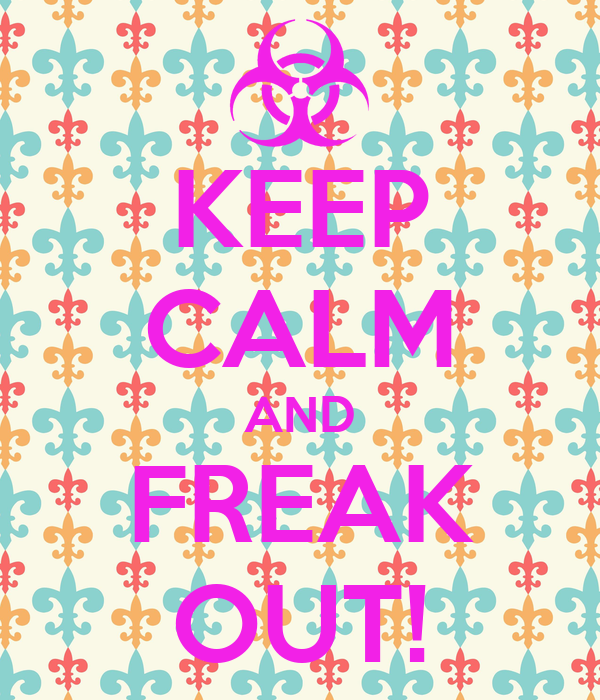 KEEP CALM AND FREAK OUT!