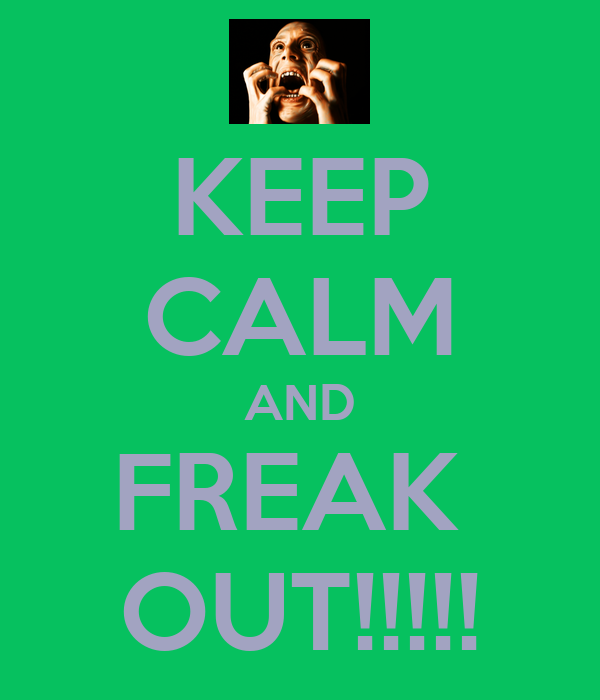KEEP CALM AND FREAK  OUT!!!!!