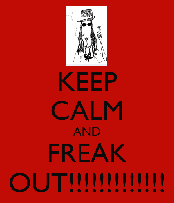 KEEP CALM AND FREAK OUT!!!!!!!!!!!!!