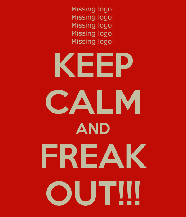 KEEP CALM AND FREAK OUT!!!