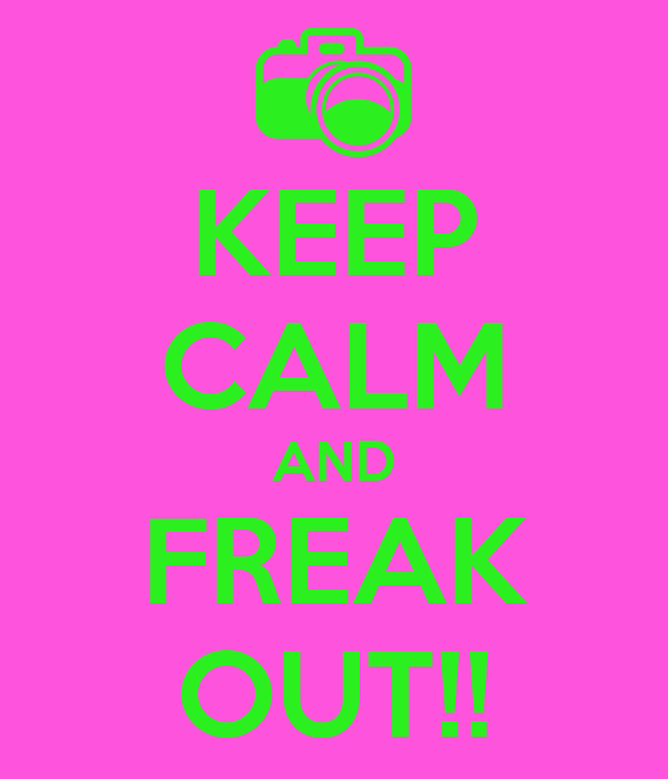 KEEP CALM AND FREAK OUT!!