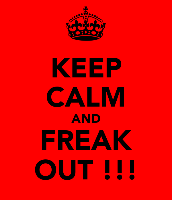 KEEP CALM AND FREAK OUT !!!