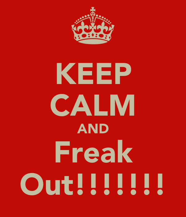 KEEP CALM AND Freak Out!!!!!!!