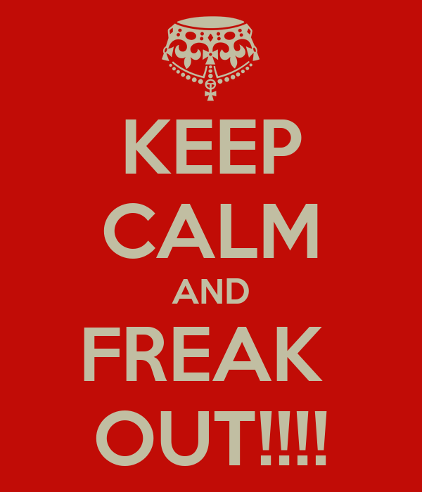 KEEP CALM AND FREAK  OUT!!!!