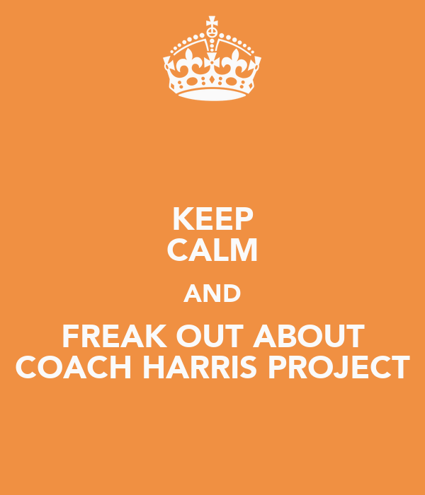 KEEP CALM AND FREAK OUT ABOUT COACH HARRIS PROJECT