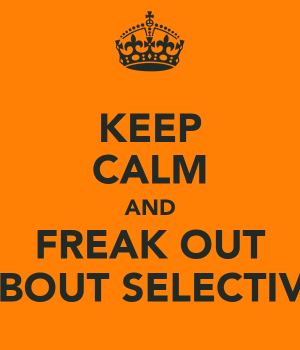 KEEP CALM AND FREAK OUT ABOUT SELECTIVE