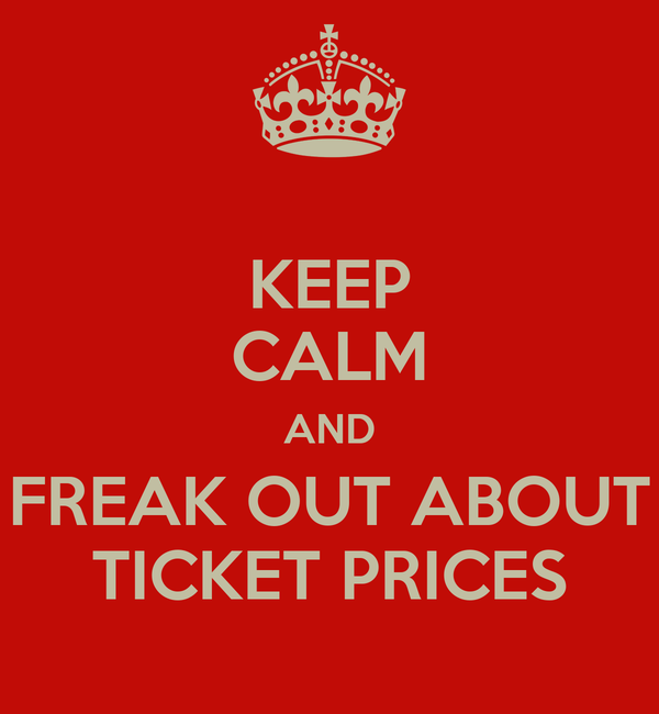 KEEP CALM AND FREAK OUT ABOUT TICKET PRICES