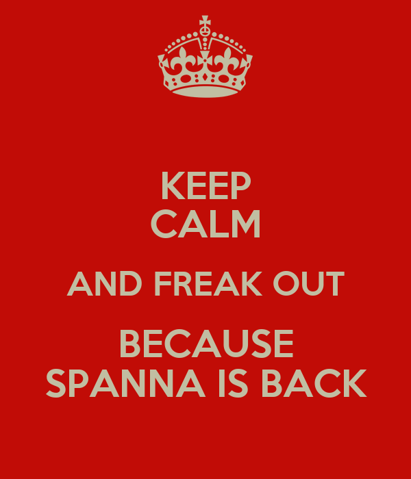 KEEP CALM AND FREAK OUT BECAUSE SPANNA IS BACK