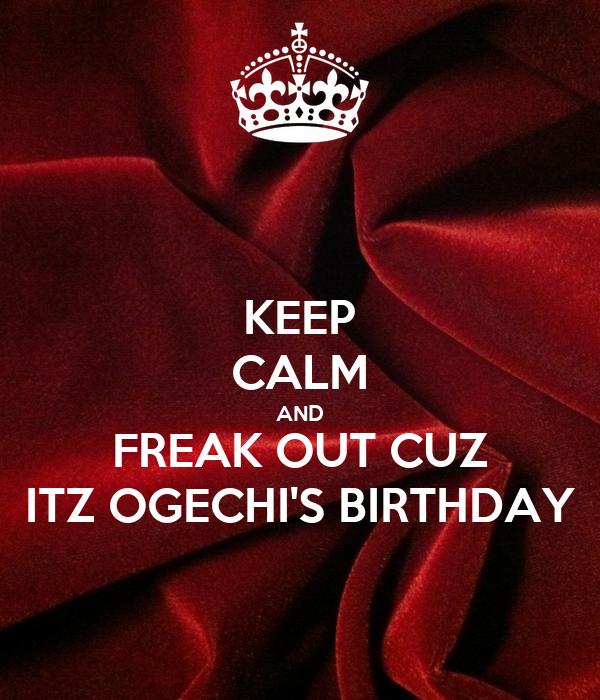 KEEP CALM AND FREAK OUT CUZ ITZ OGECHI'S BIRTHDAY