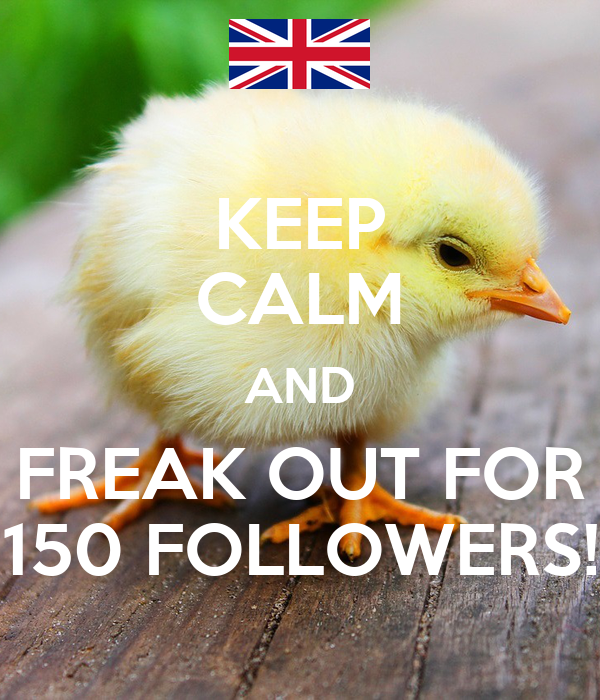KEEP CALM AND FREAK OUT FOR 150 FOLLOWERS!