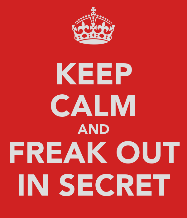 KEEP CALM AND FREAK OUT IN SECRET
