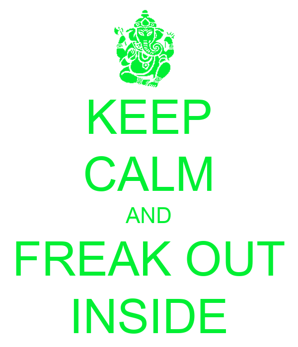 KEEP CALM AND FREAK OUT INSIDE