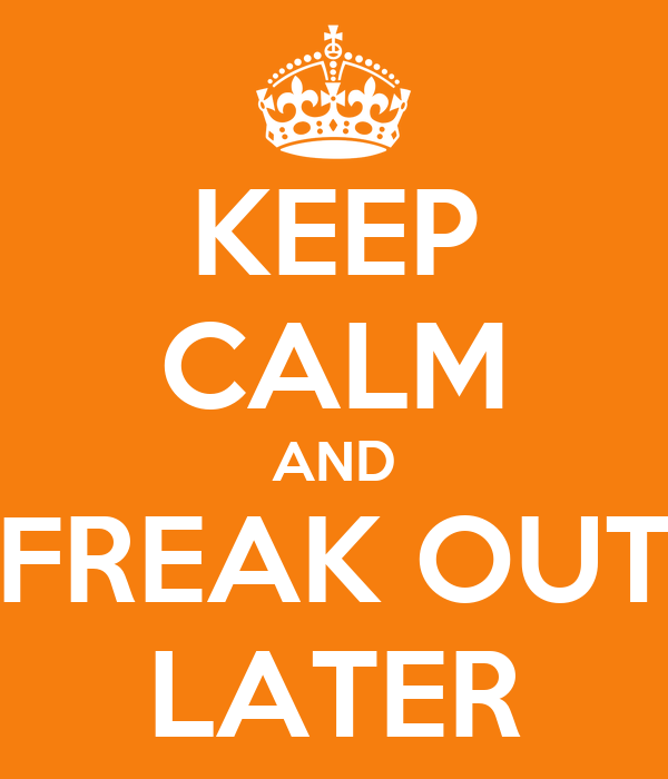 KEEP CALM AND FREAK OUT LATER