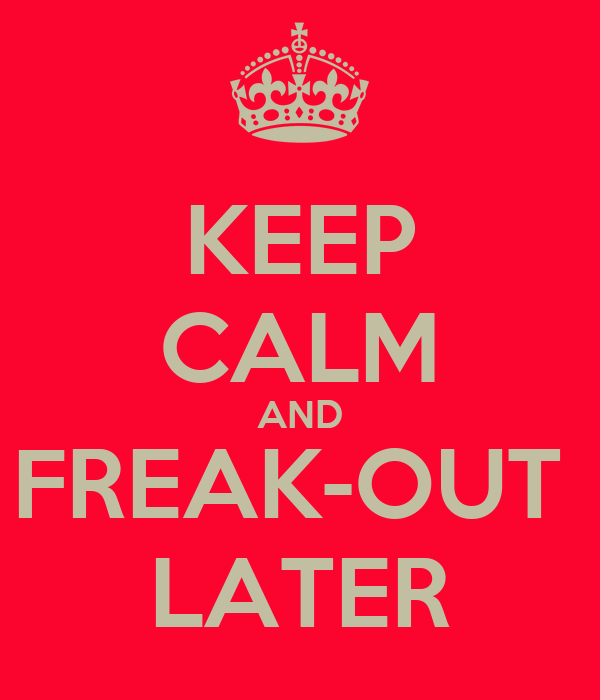 KEEP CALM AND FREAK-OUT  LATER