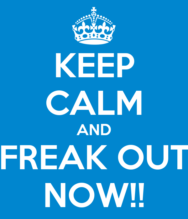 KEEP CALM AND FREAK OUT NOW!!
