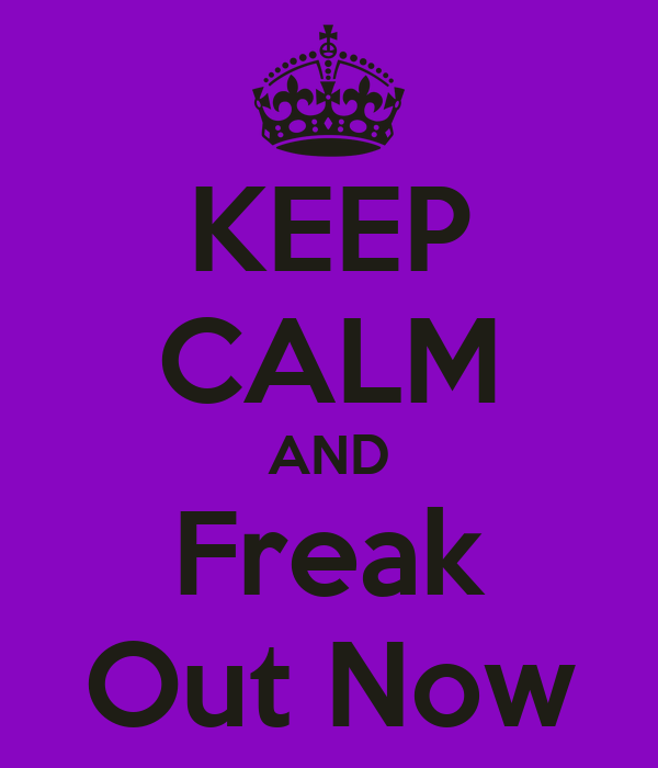 KEEP CALM AND Freak Out Now
