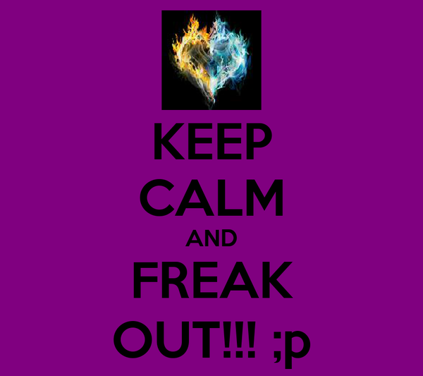 KEEP CALM AND FREAK OUT!!! ;p
