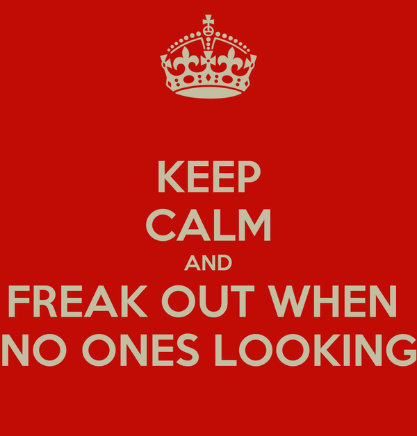 KEEP CALM AND FREAK OUT WHEN  NO ONES LOOKING