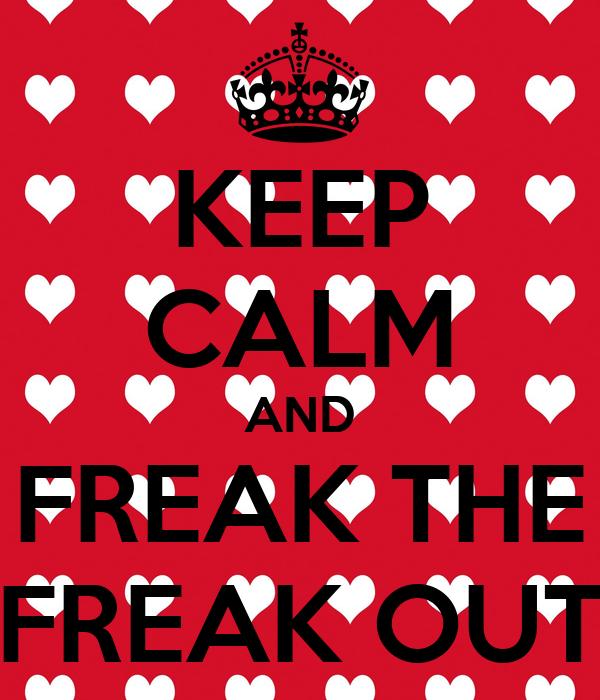 KEEP CALM AND FREAK THE FREAK OUT