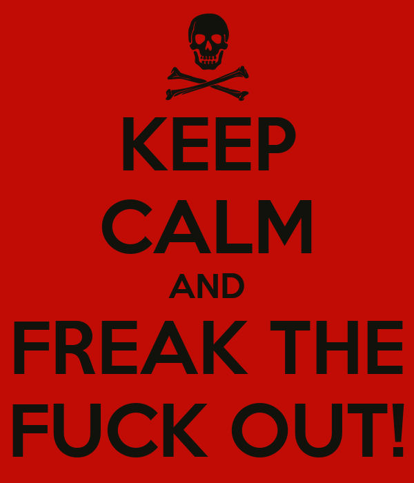 KEEP CALM AND FREAK THE FUCK OUT!