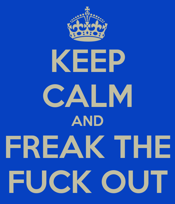 KEEP CALM AND FREAK THE FUCK OUT