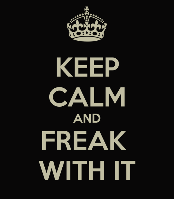 KEEP CALM AND FREAK  WITH IT