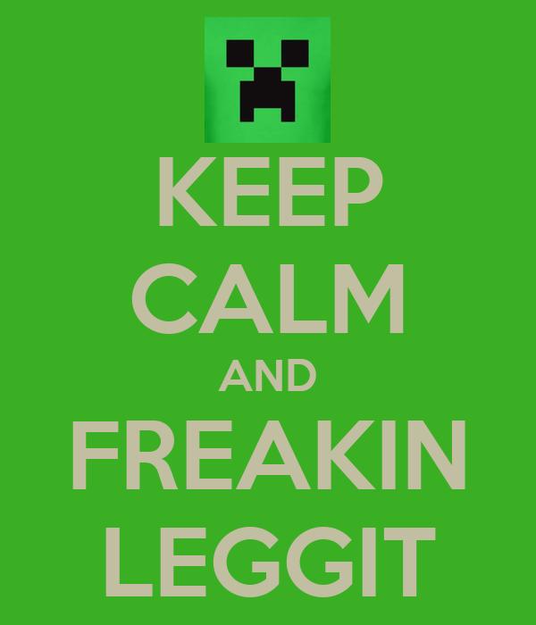 KEEP CALM AND FREAKIN LEGGIT