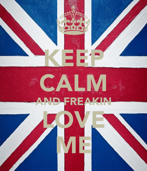 KEEP CALM AND FREAKIN LOVE ME