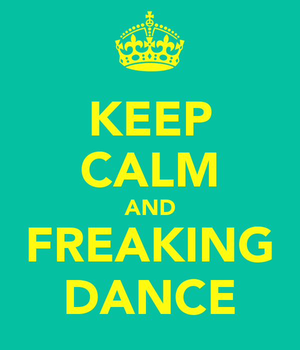 KEEP CALM AND FREAKING DANCE