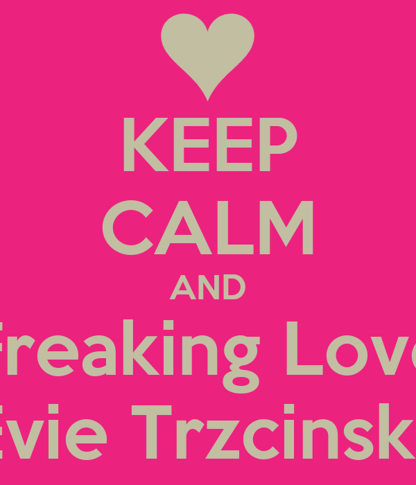 KEEP CALM AND Freaking Love Evie Trzcinski