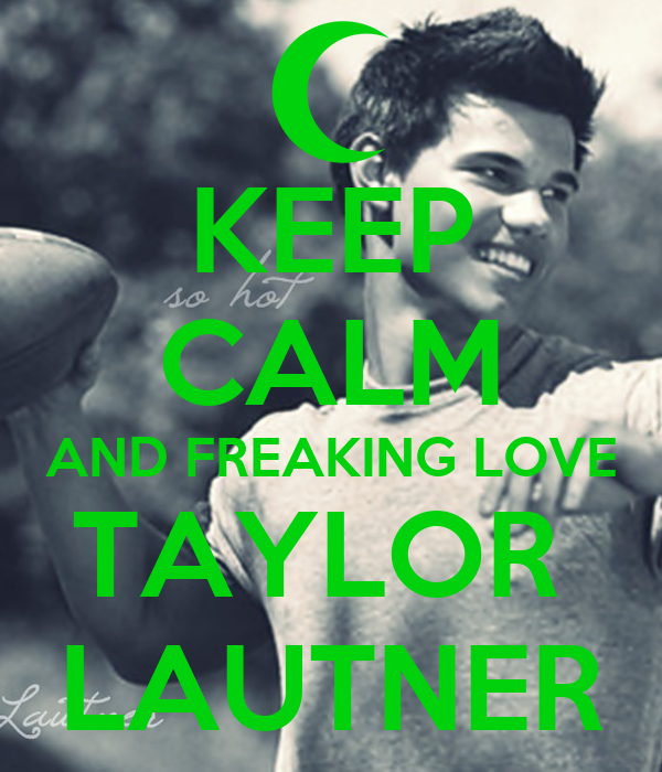 KEEP CALM AND FREAKING LOVE TAYLOR  LAUTNER