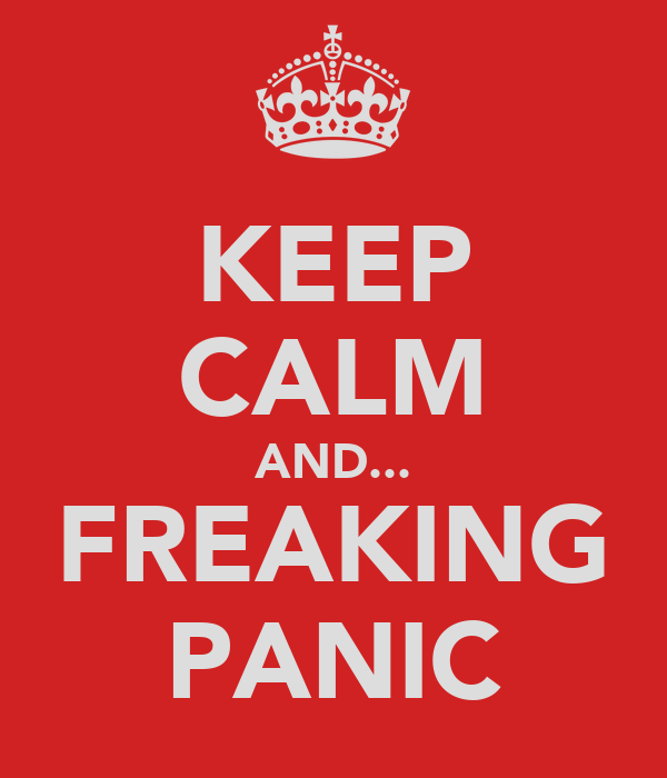 KEEP CALM AND... FREAKING PANIC