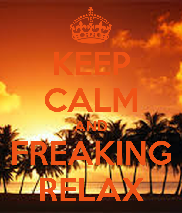 KEEP CALM AND FREAKING RELAX
