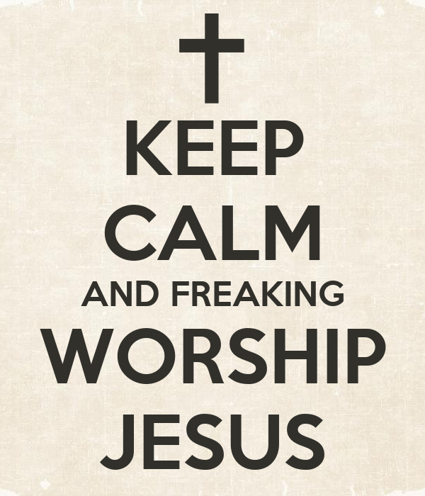 KEEP CALM AND FREAKING WORSHIP JESUS