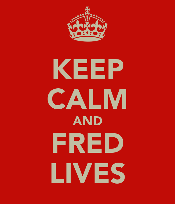 KEEP CALM AND FRED LIVES