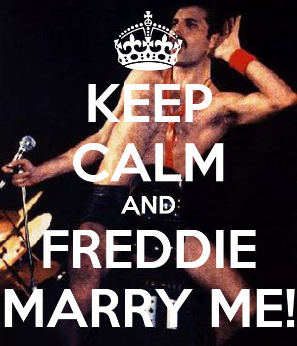KEEP CALM AND FREDDIE MARRY ME!