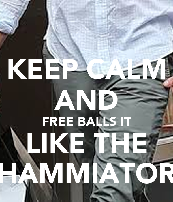 KEEP CALM AND FREE BALLS IT LIKE THE HAMMIATOR