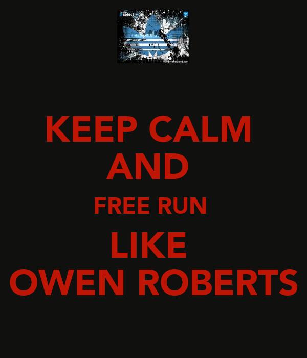 KEEP CALM  AND  FREE RUN  LIKE  OWEN ROBERTS