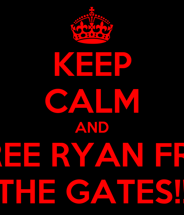 KEEP CALM AND FREE RYAN FRM THE GATES!!
