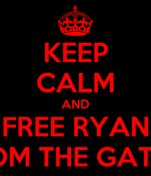 KEEP CALM AND FREE RYAN FROM THE GATES!!