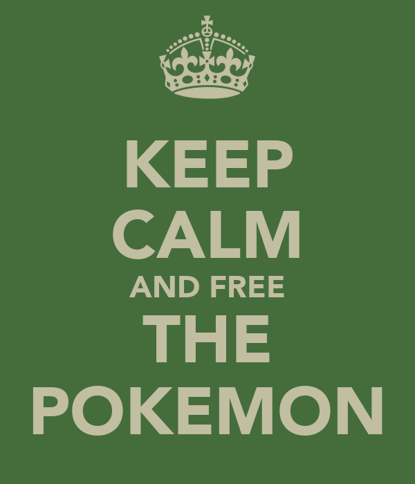 KEEP CALM AND FREE THE POKEMON