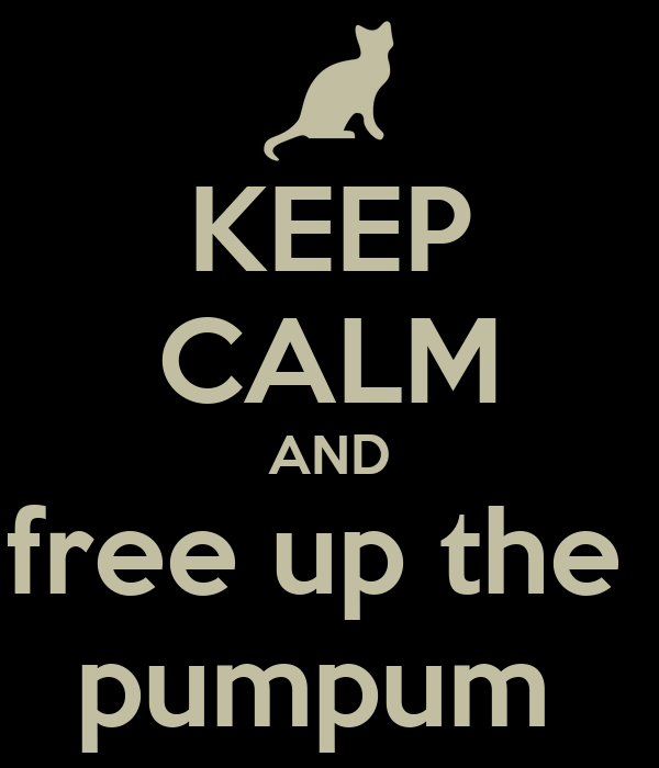 KEEP CALM AND free up the  pumpum