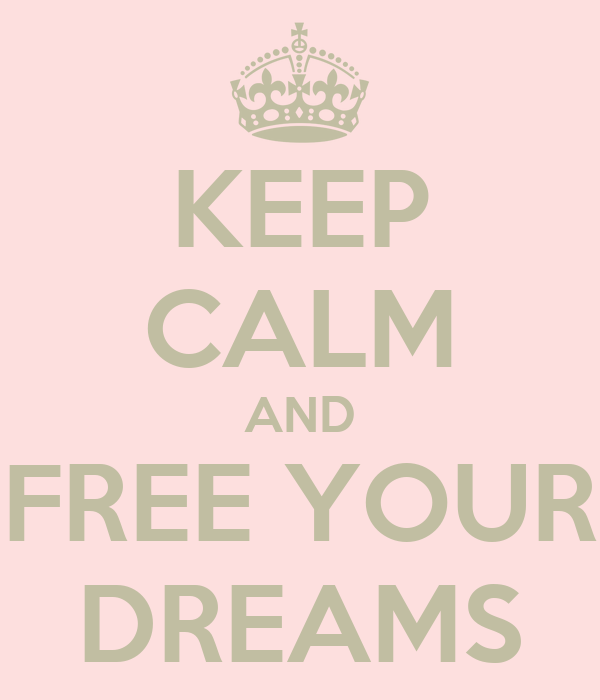 KEEP CALM AND FREE YOUR DREAMS
