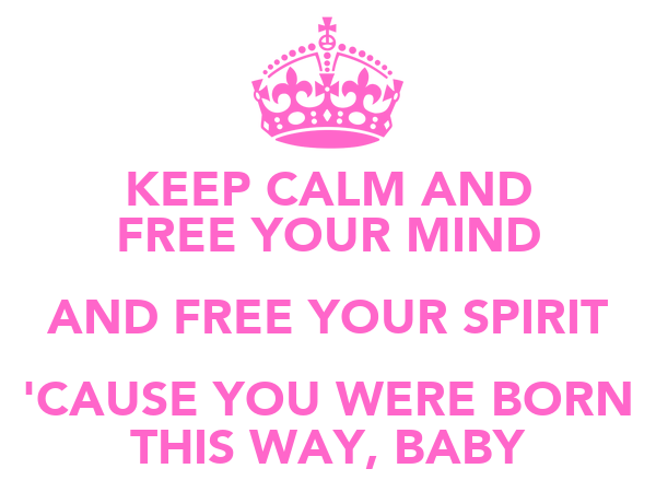 KEEP CALM AND FREE YOUR MIND AND FREE YOUR SPIRIT 'CAUSE YOU WERE BORN THIS WAY, BABY