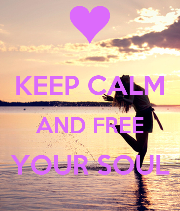 KEEP CALM AND FREE YOUR SOUL