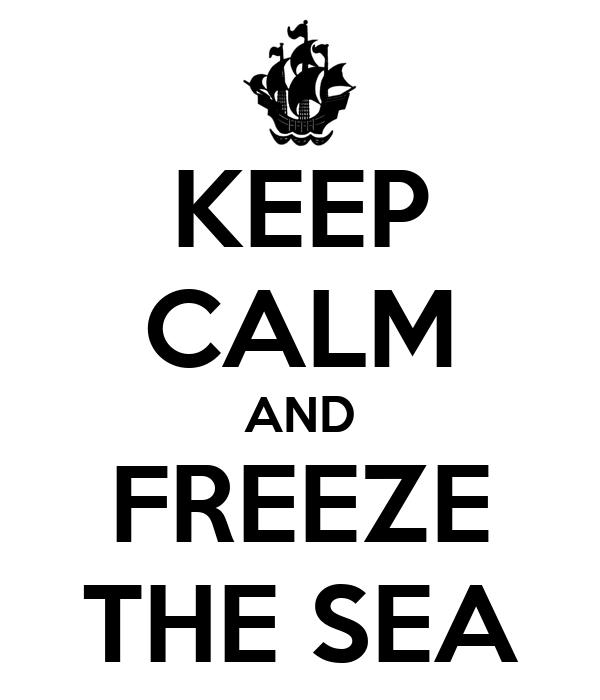 KEEP CALM AND FREEZE THE SEA