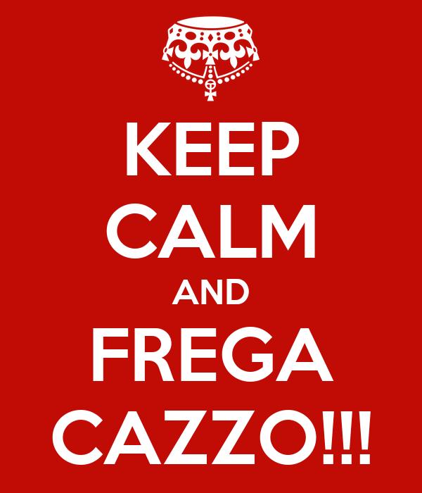 KEEP CALM AND FREGA CAZZO!!!