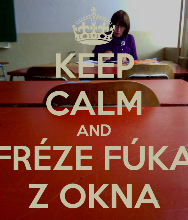 KEEP CALM AND FRÉZE FÚKA Z OKNA