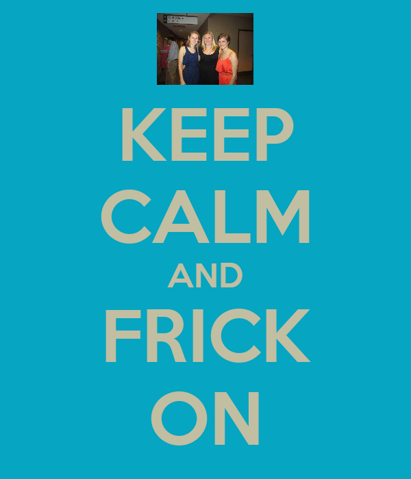 KEEP CALM AND FRICK ON