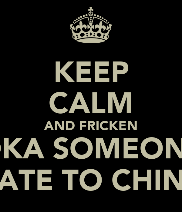 KEEP CALM AND FRICKEN BAZOOKA SOMEONE YOU  HATE TO CHINA